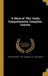 """""""A Show at"""" Sho' Cards; Comprehensive, Complete, Concise by Frank H. 1871- Atkinson"""