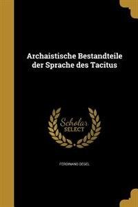 Archaistische Bestandteile der Sprache des Tacitus by Ferdinand Degel
