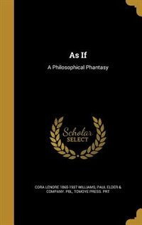 As If: A Philosophical Phantasy by Cora Lenore 1865-1937 Williams