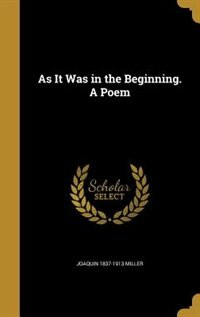 As It Was in the Beginning. A Poem by Joaquin 1837-1913 Miller