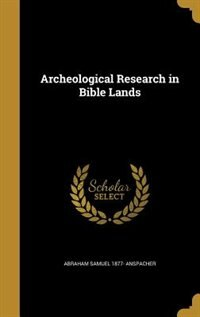Archeological Research in Bible Lands by Abraham Samuel 1877- Anspacher