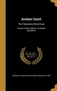 Arches Court: The Folkestone Ritual Case; Volume Talbot collection of British pamphlets by James Plaisted Wilde Baron 1 Penzance