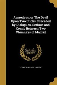 Asmodeus, or The Devil Upon Two Sticks. Preceded by Dialogues, Serious and Comic Between Two Chimneys of Madrid by Alain René 1668-1747 Le Sage
