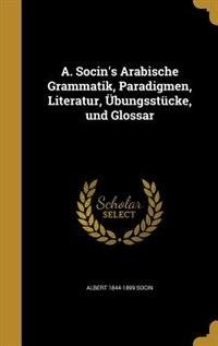 A. Socin's Arabische Grammatik, Paradigmen, Literatur, Übungsstücke, und Glossar by Albert 1844-1899 Socin