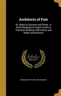 Architects of Fate: Or, Steps to Success and Power : a Book Designed to Inspire Youth to Character Building, Self-cultu by Orison Swett 1848-1924 Marden