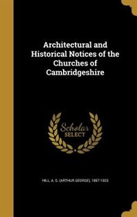 Architectural and Historical Notices of the Churches of Cambridgeshire by A. G. (arthur George) 1857-1923 Hill