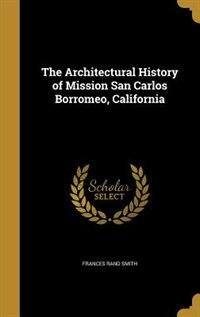 The Architectural History of Mission San Carlos Borromeo, California by Frances Rand Smith