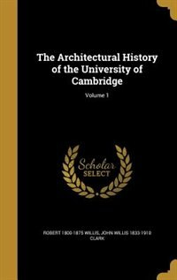 The Architectural History of the University of Cambridge; Volume 1 by Robert 1800-1875 Willis