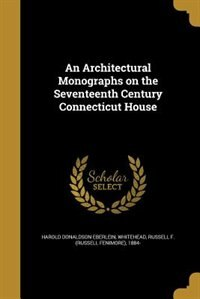 An Architectural Monographs on the Seventeenth Century Connecticut House by Harold Donaldson Eberlein
