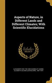 Aspects of Nature, in Different Lands and Different Climates; With Scientific Elucidations by Alexander Von 1769-1859 Humboldt