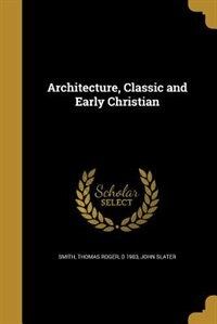 Architecture, Classic and Early Christian by Thomas Roger d 1903 Smith