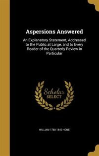 Aspersions Answered: An Explanatory Statement, Addressed to the Public at Large, and to Every Reader of the Quarterly Re by William 1780-1842 Hone
