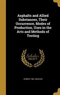 Asphalts and Allied Substances, Their Occurrence, Modes of Production, Uses in the Arts and Methods of Testing by Herbert 1883- Abraham