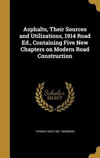 Asphalts, Their Sources and Utilizations, 1914 Road Ed., Containing Five New Chapters on Modern Road Construction by Thomas Hugh 1851- Boorman