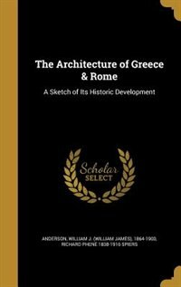 The Architecture of Greece & Rome: A Sketch of Its Historic Development by William J. (William James) 18 Anderson