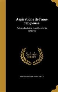Aspirations de l'ame religieuse: Odes à la divine pureté en trois langues by Giovanni Paolo Luigi D' Arrighi