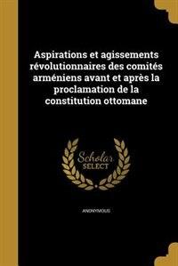 Aspirations et agissements révolutionnaires des comités arméniens avant et après la proclamation de la constitution ottomane by Anonymous