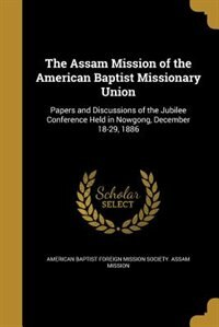 The Assam Mission of the American Baptist Missionary Union by American Baptist Foreign Mission Society