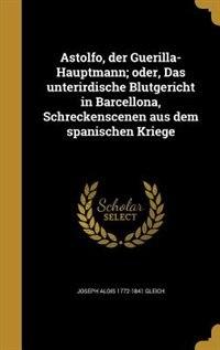 Astolfo, der Guerilla-Hauptmann; oder, Das unterirdische Blutgericht in Barcellona, Schreckenscenen aus dem spanischen Kriege by Joseph Alois 1772-1841 Gleich