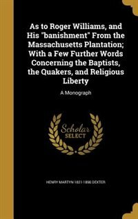 """As to Roger Williams, and His """"banishment"""" From the Massachusetts Plantation; With a Few Further Words Concerning the Baptists, the Quakers, and Religious Liberty: A Monograph by Henry Martyn 1821-1890 Dexter"""