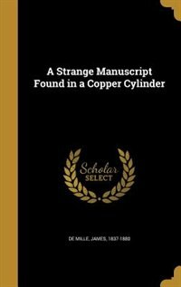 A Strange Manuscript Found in a Copper Cylinder by James 1837-1880 De Mille