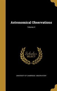 Astronomical Observations; Volume 4 by University Of Cambridge. Observatory