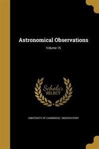 Astronomical Observations; Volume 15 by University Of Cambridge. Observatory
