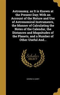 Astronomy, as It is Known at the Present Day; With an Account of the Nature and Use of Astronomical Instruments, the Manner of Calculating the Notes of the Calendar, the Distances and Magnitudes of the Planets, and a Number of Other Useful And... by George G Carey