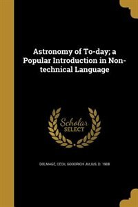 Astronomy of To-day; a Popular Introduction in Non-technical Language by Cecil Goodrich Julius d. 1908 Dolmage
