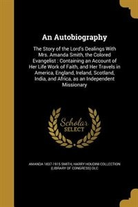 An Autobiography: The Story of the Lord's Dealings With Mrs. Amanda Smith, the Colored Evangelist…