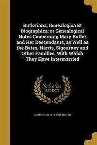 Butleriana, Genealogica Et Biographica; or Genealogical Notes Concerning Mary Butler and Her…