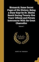 Bismarck; Some Secret Pages of His History, Being a Diary Kept by Dr. Moritz Busch During Twenty…