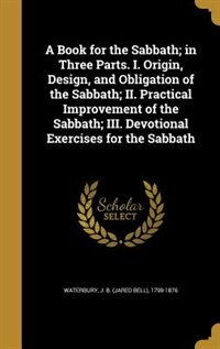 A Book for the Sabbath; in Three Parts. I. Origin, Design, and Obligation of the Sabbath; II…