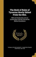 The Book of Rules of Tyconius Newly Edited From the Mss.: With an Introduction and an Examination…