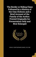 The Border or Riding Clans Followed by a History of the Clan Dickson and a Brief Account of the…