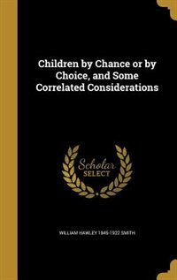 Children by Chance or by Choice, and Some Correlated Considerations by William Hawley 1845-1922 Smith
