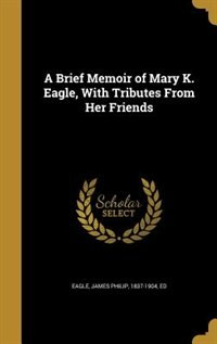 A Brief Memoir of Mary K. Eagle, With Tributes From Her Friends by James Philip 1837-1904 ed Eagle