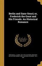 Berlin and Sans-Souci; or, Frederick the Great and His Friends. An Historical Romance