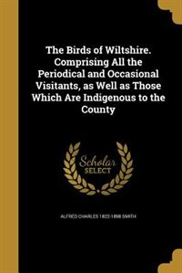The Birds of Wiltshire. Comprising All the Periodical and Occasional Visitants, as Well as Those…
