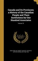Canada and Its Provinces; a History of the Canadian People and Their Institutions by One Hundred…