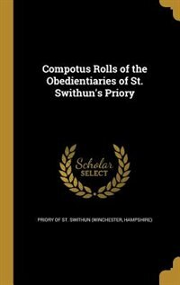 Compotus Rolls of the Obedientiaries of St. Swithun's Priory by Hamps Priory Of St. Swithun (winchester