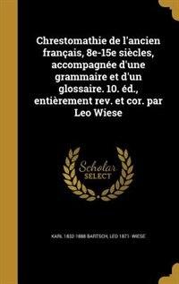 Chrestomathie de l'ancien français, 8e-15e siècles, accompagnée d'une grammaire et d'un glossaire. 10. éd., entièrement rev. et cor. par Leo Wiese de Karl 1832-1888 Bartsch