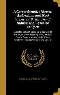 A Comprehensive View of the Leading and Most Important Principles of Natural and Revealed Religion: Digested in Such Order as to Present to the Pious  by Samuel Stanhope 1750-1819 Smith