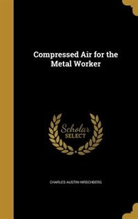 Compressed Air for the Metal Worker by Charles Austin Hirschberg