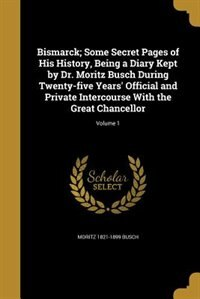 Bismarck; Some Secret Pages of His History, Being a Diary Kept by Dr. Moritz Busch During Twenty-five Years' Official and Private Intercourse With the by Moritz 1821-1899 Busch