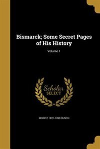 Bismarck; Some Secret Pages of His History; Volume 1 de Moritz 1821-1899 Busch