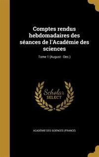 Comptes rendus hebdomadaires des séances de l'Académie des sciences; Tome 1 (August - Dec.) by Académie Des Sciences (france)