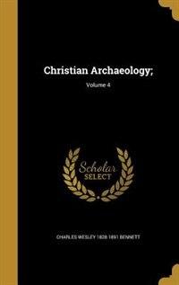Christian Archaeology;; Volume 4 by Charles Wesley 1828-1891 Bennett