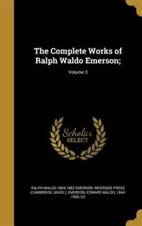 The Complete Works of Ralph Waldo Emerson;; Volume 3 by Ralph Waldo 1803-1882 Emerson