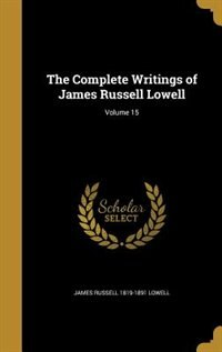 The Complete Writings of James Russell Lowell; Volume 15 by James Russell 1819-1891 Lowell